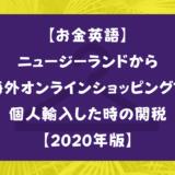 【お金英語】ニュージーランドから海外オンラインショッピングで個人輸入した時の関税【2020年版】