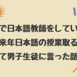海外で日本語教師をしていた時「もう来年日本語の授業取るな!」って男子生徒に言った話